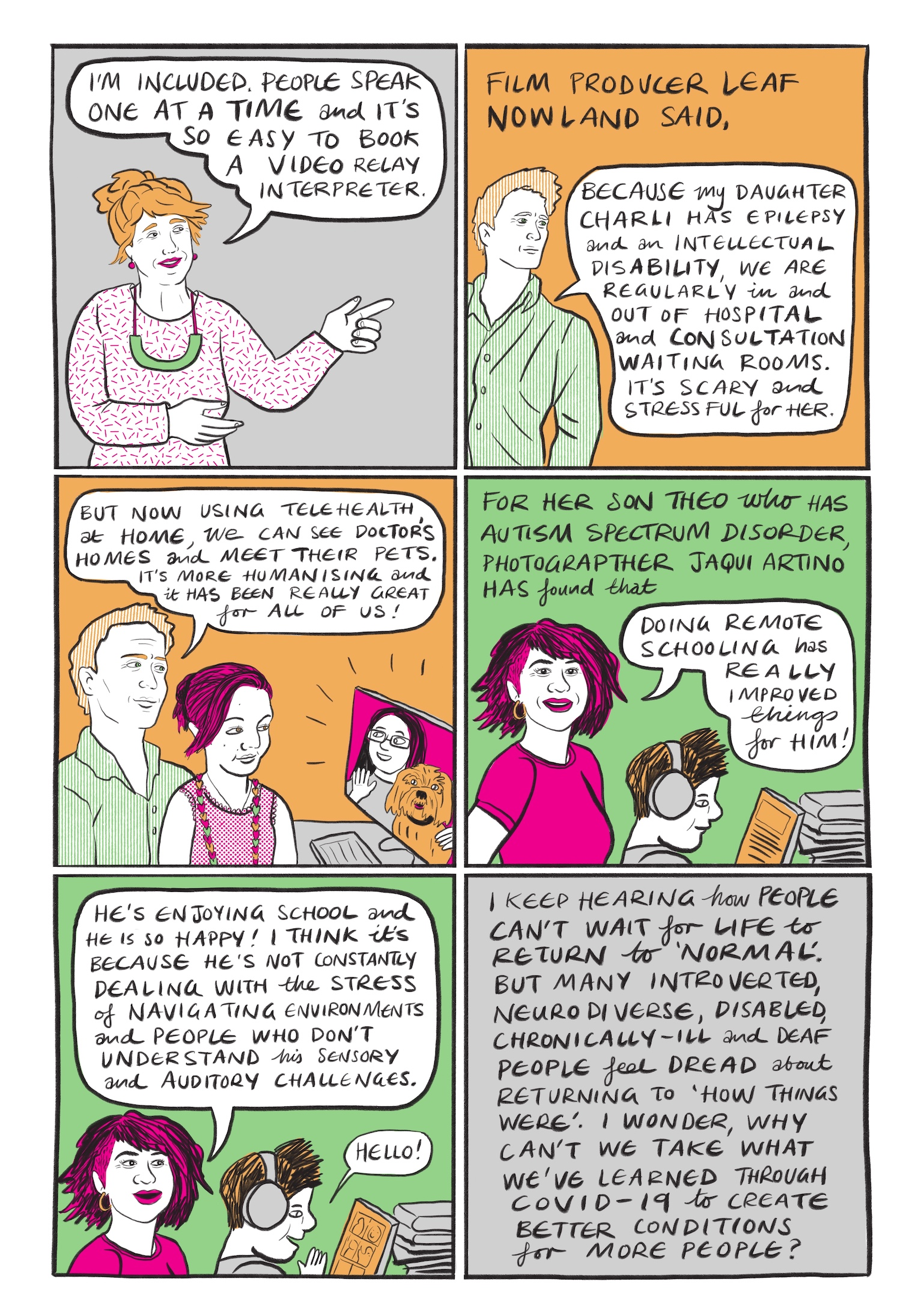 Seite 9:   Bild 1: Die Frau aus dem vorherigen Bild ist nun hüftaufwärts dargestellt. Ihren rechten Arm hält sie angewinkelt vor ihre Brust, die linke Hand, mit ausgestrecktem Zeigefinger, zeigt nach rechts. In einer Sprechblase über ihrem Kopf steht…   Ich gehöre dazu. Die Leute sprechen einer nach dem anderen und es ist so einfach, einen Video-Dolmetscher zu buchen.  Bild 2: Vor orangefarbenem Hintergrund ist die rechte Körperhälfte eines Mannes hüftaufwärts dargestellt. Er trägt blonde, kurze Haare und ein grün-weiß gestreiftes, zugeknöpftes Hemd. In einer Sprechblase zu seiner rechten steht…  Filmproduzentin Leaf Nowland sagt, da meine Tochter Charli Epilepsie und eine geistige Behinderung hat, gehen wir regelmäßig in Wartezimmern von Krankenhäusern und Beratungsstellen ein und aus. Das ist beängstigend und stressig für sie.  Bild 3: Vor orangefarbenem Hintergrund sitzt der Mann, mit einem jüngeren Mädchen auf dem Schoß, vor einem Computer. Auf dem Computerbildschirm ist eine lächelnde, bebrillte Frau mit schwarzen langen Haaren dargestellt, die die rechte Hand zum Gruß erhoben hat und mit der linken einen blonden, zotteligen Hund umarmt. Der Mann und das Mädchen sind brustaufwärts dargestellt. Das Mädchen trägt ihre pinkfarbenen Haare locker hochgebunden und hat ein weißes Shirt ohne Ärmel mit pinken Punkten an. Sie trägt zusätzlich zwei Kette, eine mit einfachem Band, die unter ihrem Shirt verschwindet, sowie eine große mit orangenen, pinken und grünen Herzen. In einer Sprechblase oberhalb der Szenerie steht…  Aber jetzt können wir mit Telehealth, einer digitalen Kommunkationsmöglichkeit für die medizinische Versorgung, zu Hause Ärzte besuchen und ihre Haustiere kennenlernen. Das ist menschlicher und wirklich toll für uns alle!  Bild 4: Vor grünem Hintergrund ist eine Frau hüftaufwärts dargestellt. Vor ihr sitzt ein Junge augenscheinlich an einem Tisch mit einem großen grauen Bücherstapel. Die Frau trägt pinke, kinnlange Haare mit rasierter Seite, ein pinkfarb