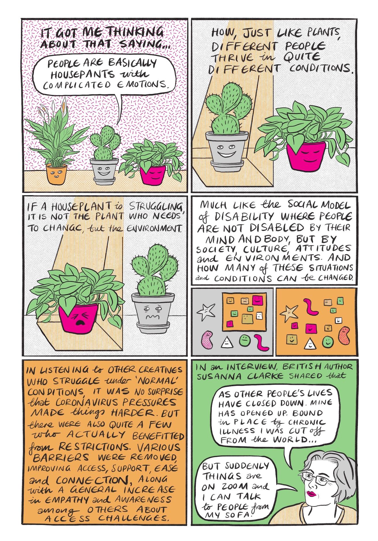 Seite 7:   Bild 1: Vor einer weißen Tapete mit pinken Stäbchen stehen drei Pflanzen, von links nach rechts die im orangefarbenen Topf, ein Kaktus in einem grauen Topf sowie die Pflanze im pinkfarbenen Topf nebeneinander auf einem hellorangenen Grund. Alle drei Töpfe lächeln, in einer Sprechblase über dem Kaktus steht steht…  Es brachte mich dazu, über diesen Spruch nachzudenken: Menschen sind im Grunde genommen Zimmerpflanzen mit komplizierten Emotionen.  Bild 2: In einem grauen Raum stehen zwei der Pflanzen auf dem Boden. Links steht der Kaktus im grauen Topf, der von einem orangefarbenen Licht von oben angestrahlt wird. Der Topf lächelt breit. Rechts daneben, nicht angeleuchtet, ist die Pflanze im pinkfarbenen Topf dargestellt, auch sie lächelt. Darüber steht…  Genau wie Pflanzen, gedeihen unterschiedliche Menschen unter ganz unterschiedlichen Bedingungen.  Bild 3: In diesem Bild haben die beiden Pflanzen die Plätze getauscht. Nun wird die pinkfarbene Pflanze angestrahlt, sie keift die Augen angestrengt zu und verzieht den Mund. Der Kaktus im grauen Topf wiederrum steht nun auf der rechten Seite, ohne angestrahlt zu werden. Auch er verzieht die Mund und hat die Augenbrauen heruntergezogen. Er blickt traurig auf das Licht zu seiner linken. Darüber steht…  Wenn es einer Zimmerpflanze nicht gut geht, ist es nicht die Pflanze, die sich ändern muss, sondern ihre Umgebung.  Bild 4: Das Bild ist dreigeteilt. In der oberen Hälfte steht ein Text. Darunter sind links und rechts in je zwei Quadrate dargestellt. Im linken grauen Quadrat befindet sich ein kleineres orangenes Quadrat. Im Orangenen Quadrat sind mehrere noch kleinere, bunte Quadrate mit lächelnden Gesichtern dargestellt. Um das orangefarbene Quadrat herum sind ein Stern, eine bohnenförmige Figur, ein Dreieck, ein Kreis und eine wurmartige Figur dargestellt. Sie sind ausgeschlossen von der gleichförmigen Gruppe und ihre Gesichter blicken traurig. Im zweiten Quadrat rechts daneben, dass gänzlich orange ist, sind nu